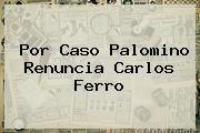 http://tecnoautos.com/wp-content/uploads/imagenes/tendencias/thumbs/por-caso-palomino-renuncia-carlos-ferro.jpg Carlos Ferro. Por caso Palomino renuncia Carlos Ferro, Enlaces, Imágenes, Videos y Tweets - http://tecnoautos.com/actualidad/carlos-ferro-por-caso-palomino-renuncia-carlos-ferro/