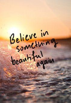 Believe in something beautiful again.