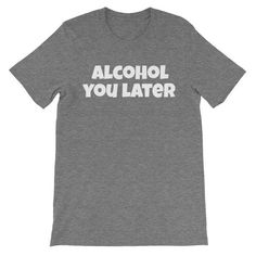 ALCOHOL YOU LATER Cotton Tee (8 colors)