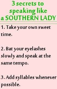 3 Secrets to speaking Southern        1. Take your own sweet time.        2. Bat your eyelashes slowly and speak at the same tempo.        3. Add syllables whenever possible.