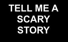 Tell me a scary story