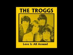 "The Troggs - Love Is All Around   ------------------The Troggs are an English rock band from the 1960s that had a number of hits in Britain and the USA, including their most famous song, ""Wild Thing"". The Troggs were from the town of Andover in southern England. The band were originally called The Troglodytes ( troglodyte meaning ""cave dweller"" )."
