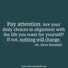 """""""Pay attention: Are your daily choices in alignment with the life you want for yourself? If not, nothing will change."""" - Steve Maraboli"""