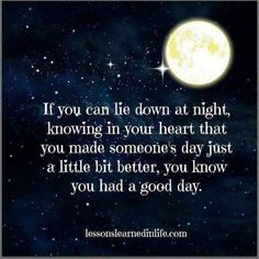 If you can lie down at night, knowing in your heart that you made someone's day just a little bit better, you know you had a good day. Happy Thoughts, Positive Thoughts, Deep Thoughts, Positive Quotes, Good Night Quotes, Great Quotes, Inspirational Quotes, Amazing Quotes, Night Qoutes