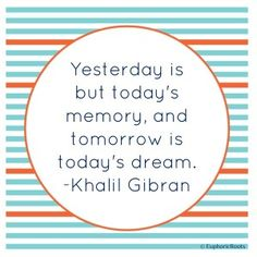 Yesterday is but today's memory, and tomorrow is today's dream. -Khalil Gibran