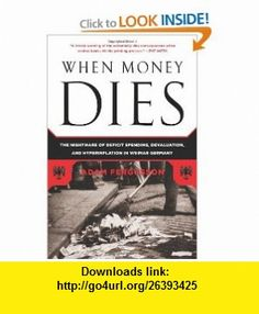 When Money Dies The Nightmare of Deficit Spending, Devaluation, and Hyperinflation in Weimar Germany (9781586489946) Adam Fergusson , ISBN-10: 1586489941  , ISBN-13: 978-1586489946 ,  , tutorials , pdf , ebook , torrent , downloads , rapidshare , filesonic , hotfile , megaupload , fileserve