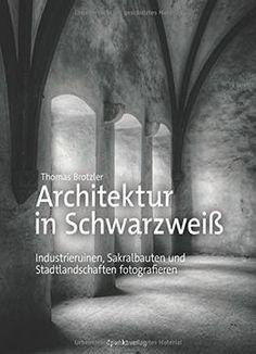 Architektur In Schwarzweiß: Industrieruinen Sakralbauten Und Stadtlandschaften Fotografieren PDF