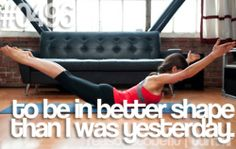 To be in better shape than I was yesterday