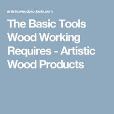 The Basic Tools Wood Working Requires - Artistic Wood Products