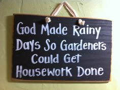 Spring Gardening Humor: God Made Rainy Days So Gardeners Could Get Housework… Garden Crafts, Garden Projects, Funny Wood Signs, Funny Garden Signs, Garden Quotes, Outdoor Signs, My Secret Garden, Plantar, Sign Quotes