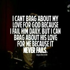 i can brag about my love for god, it is true, the fact that the more you love him , the more  you feel his love back...i would brag so everyone can know and feel what ive felt