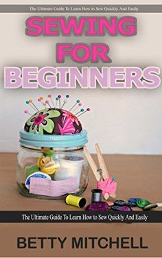 Sewing for Beginners: The ultimate guide to learn how to sew quickly and easily (sewing for beginners, sewing guide, hand sewing, sewing patterns, how to sew) by Betty Mitchell, http://www.amazon.com/dp/B00VC6TGDI/ref=cm_sw_r_pi_dp_YrDivb1TRSF5X