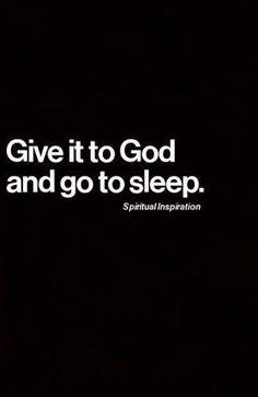Give it to God and go to sleep. #hope #faith #desire #inspire