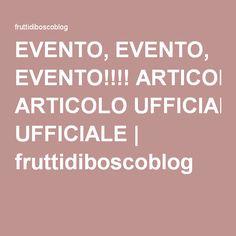 EVENTO, EVENTO, EVENTO!!!! ARTICOLO UFFICIALE | fruttidiboscoblog