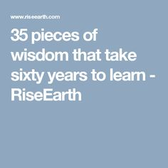 35 pieces of wisdom that take sixty years to learn - RiseEarth
