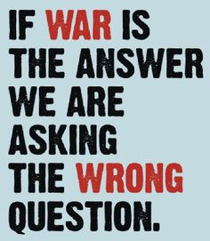 If war is the answer we are asking the wrong question.   Quotes   Life Lesson   Wisdom  
