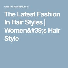 The Latest Fashion In Hair Styles | Women's Hair Style