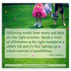 Affirming words from moms and dads are like light switches. Speak a word of affirmation at the right moment in a child's life and it's like lighting up a whole roomful of possibilities.
