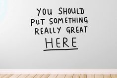 You Should Put Something Really Great Here Wall Sticker