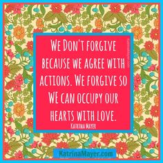 We don't forgive because we agree with actions. We forgive so we can occupy our hearts with love. Katrina Mayer