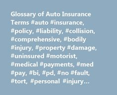 """Glossary of Auto Insurance Terms #auto #insurance, #policy, #liability, #collision, #comprehensive, #bodily #injury, #property #damage, #uninsured #motorist, #medical #payments, #med #pay, #bi, #pd, #no #fault, #tort, #personal #injury #protection, #pip http://minnesota.remmont.com/glossary-of-auto-insurance-terms-auto-insurance-policy-liability-collision-comprehensive-bodily-injury-property-damage-uninsured-motorist-medical-payments-med-pay-bi-pd/  # Auto Insurance Glossary of Terms If you feel like you need to take a foreign language course to """"speak insurance"""" don't worry, you're not alone! But, you need to at least understand the basic auto insurance terms because they spell out what you are and aren't covered for in your policy. Here is a translation of some basic insurance lingo: You will see three numbers when you are buying liability coverage. They represent (in the $ thousands) your liability limits for per-person bodily injury, bodily injury for all persons injured in any one accident, and property damage liability. Most ..."""