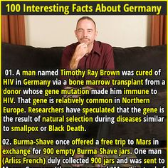 1. A man named Timothy Ray Brown was cured of HIV in Germany via a bone marrow transplant from a donor whose gene mutation made him immune to HIV. That gene is relatively common in Northern Europe. Researchers have speculated that the gene is the result of natural selection during diseases similar to smallpox or Black Death. 2, There is a water bridge across the river Elbe in Germany. It is 1km long, 34m wide and allows cargo ships to cross the river.