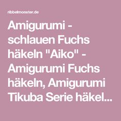 """Amigurumi - schlauen Fuchs häkeln """"Aiko"""" - Amigurumi Fuchs häkeln, Amigurumi Tikuba Serie häkeln - Ribbelmonster"""