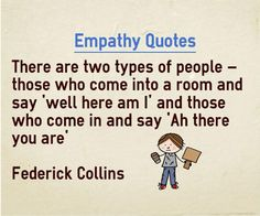 Empathy quotes There are two types of people, those who come into the room and say 'well here am I' and those who come in and say 'Ah there you are' Quote by Federick Collins Explanation about quotes on Empathy Interesting people always have perception of others and talk ...