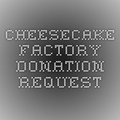 Cheesecake  Factory donation request_ Submit at least 30 days prior