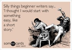 Silly things beginner writers say: I thought I would start with something easy, like a short story... | Cry For Help Ecard