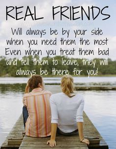 Real friends - will always be by your side when you need them the most. Even when you treat them bad and tell them to leave, they will always be there for you! #quote