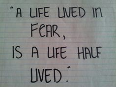 """"""" a life lived in fear is a life half lived """""""
