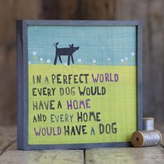 """""""In A Perfect World, Every Dog Would Have A Home and Every Home Would Have A Dog."""" #NaturalLife #Dog #Home"""