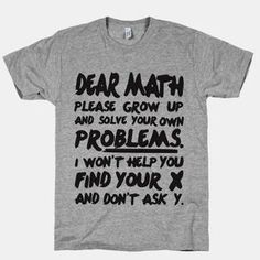 Our t-shirts are made from preshrunk cotton and a heathered tri-blend fabric. Original art on men's, women's and kid's tees. All shirts printed in the USA. Dear math, please grow up and solve your own problems. I won't help you find your x and don't Sarcastic Shirts, Funny Shirt Sayings, T Shirts With Sayings, Funny Tees, Funny Quotes, T Shirt Quotes, Funny Sweatshirts, T Shirts For Men, Funny Mens Shirts