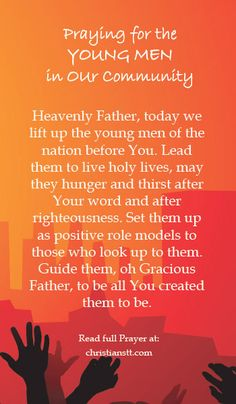 Heavenly Father, today we lift up the young men of the nation before You, especially those in our families; our brothers, our nephews, our sons, as well as friends and associates in our community. Lead them to live holy lives, may they hunger and thirst after Your word and after righteousness. Set them up as positive role models to those who look up to them. Guide them, oh Gracious Father, to be all You created them to be. [...]