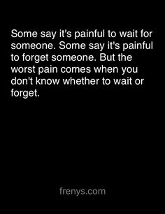 Sad Love Quotes For One Sided Love - Some say it's painful to wait for someone. Some say it's painful to forget someone. But the worst pain comes when you don't know whether to wait or forget. Ain't that the fucking truth. Now Quotes, Sad Love Quotes, Great Quotes, Quotes To Live By, Life Quotes, Inspirational Quotes, Forget Him Quotes, Confused Love Quotes, Happy Quotes