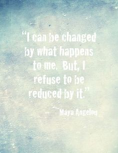 """""""I can be changed by what happens to me.  But, I refuse to be reduced by it."""" -Maya Angelou"""