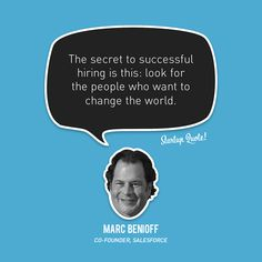 The secret to successful hiring is this: look for the people who want to change the world.  - Marc Benioff