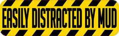 10in x 3in Easily Distracted by Mud Bumper Sticker Vinyl Window Decal