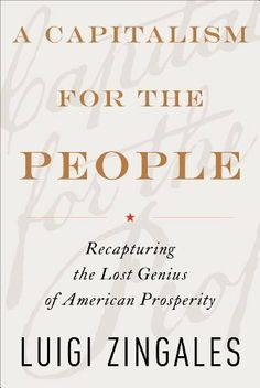 A Capitalism for the People: Recapturing the Lost Genius of American Prosperity by Luigi Zingales. $18.11. Author: Luigi Zingales. 339 pages. Publisher: Basic Books (June 5, 2012)