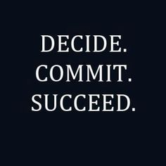 Decide.  Commit.   Succeed.  In that order.