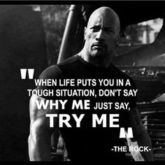 When life puts you in a tough situation, don't say WHY ME, just say TRY ME. - The Rock Quotes By Famous People, Quotes To Live By, Me Quotes, Freedom Quotes, Success Quotes, Daily Inspiration Quotes, Great Quotes, Fitness Inspiration, Motivational Posts