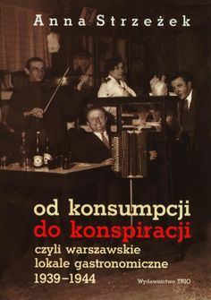 From consumption to conspiracy: Dining in Warsaw 1939-1944 (Polish)