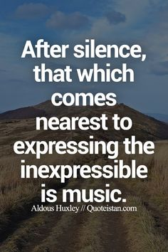 After silence, that which comes nearest to expressing the inexpressible is music.