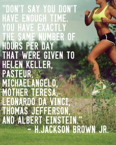 Don't say you don't have enough time. You have exactly the same number of hours per day that were given to Helen Keller. Leonardo Da Vinci,Thomas Jefferson,and Albert Einstein. Running Quotes, Running Motivation, Fitness Motivation Quotes, Exercise Motivation, Study Motivation, Motivational Pictures, Motivational Quotes, Inspirational Quotes, Quotable Quotes