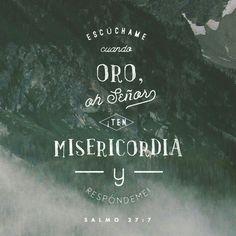 Escúchame cuando oro, oh S eñor ; ¡ten misericordia y respóndeme! Salmos 27:7