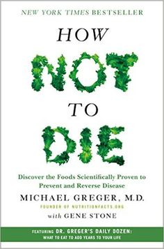How Not to Die: Discover the Foods Scientifically Proven to Prevent and Reverse Disease: Michael Greger, Gene Stone: 9781250066114: AmazonSmile: Books
