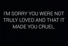 Прости за то, что тебя никогда по-настоящему не любили, и это сделало тебя жестоким