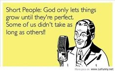 Short people: God only lets things grow until they're perfect. Some of us didn't take as long as others.