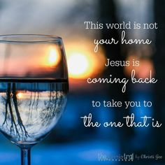 The awareness that this world is not your home and the anticipation of the home in Jesus' presence are the bookends that help you survive and thrive in the short time He's given you in THIS world.  This can and will change everything, and it can be the difference between cowering in fear and stepping FORWARD in faith.